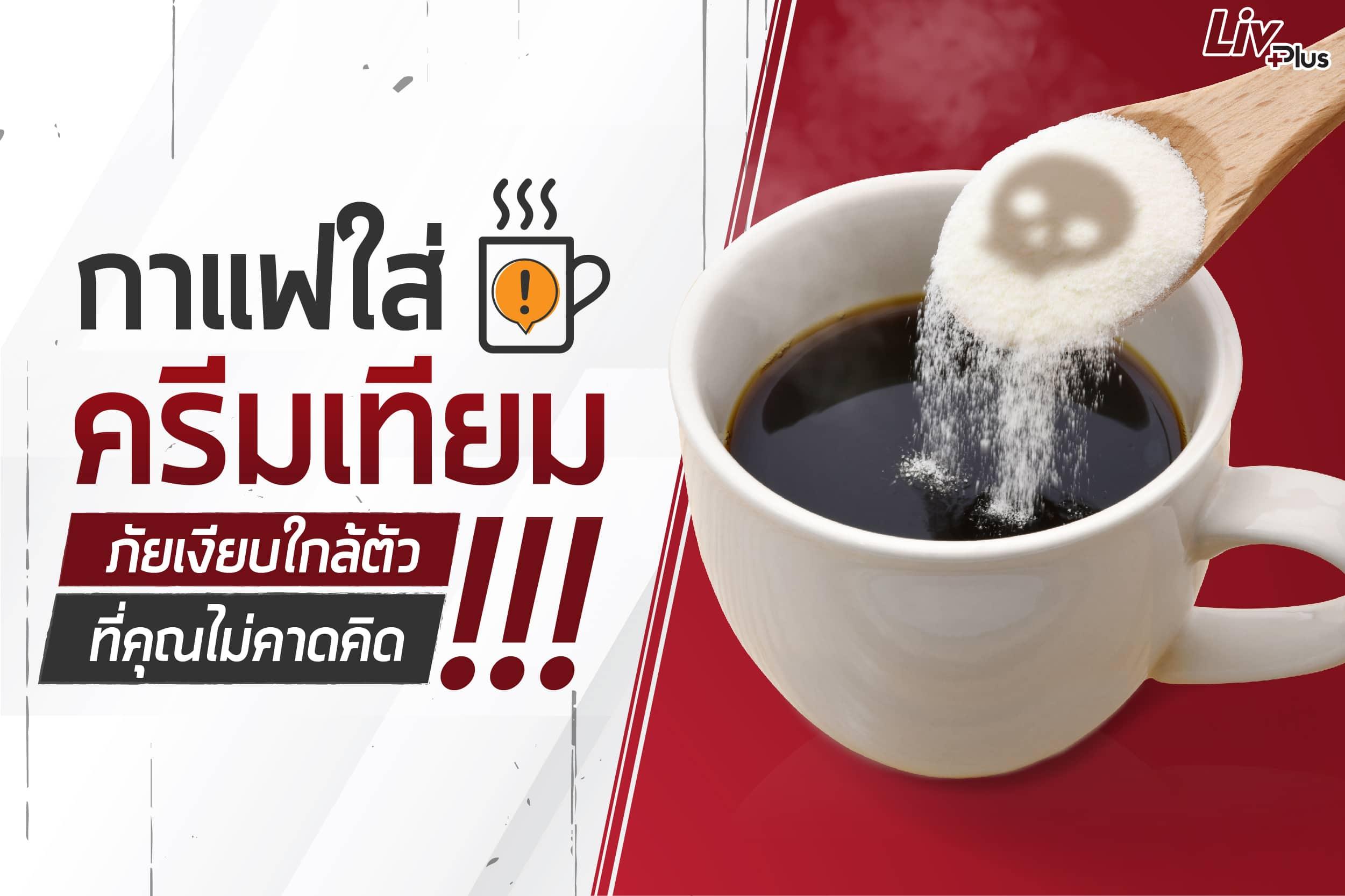 กาแฟใส่ครีมเทียม ภัยเงียบใกล้ตัวที่คุณไม่คาดคิด!